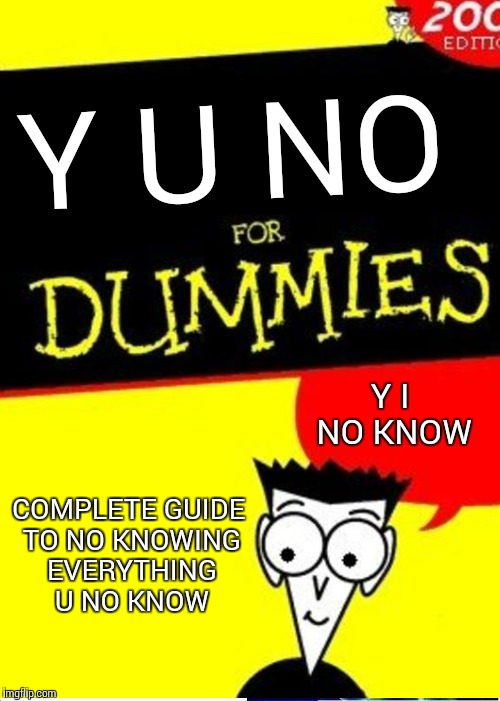 Y U NO Y I NO KNOW COMPLETE GUIDE TO NO KNOWING EVERYTHING U NO KNOW | made w/ Imgflip meme maker