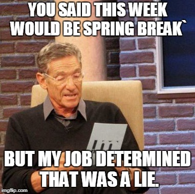 Maury Lie Detector Meme | YOU SAID THIS WEEK WOULD BE SPRING BREAK` BUT MY JOB DETERMINED THAT WAS A LIE. | image tagged in memes,maury lie detector | made w/ Imgflip meme maker