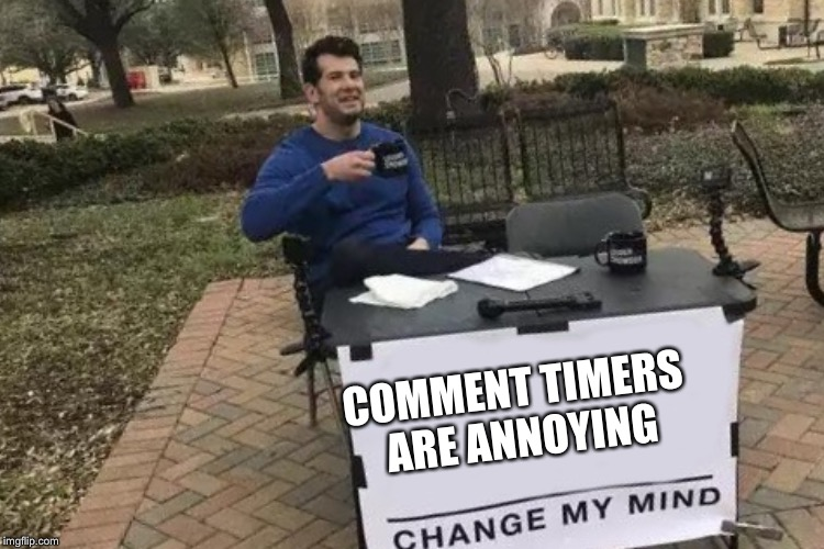 COMMENT TIMERS ARE ANNOYING | made w/ Imgflip meme maker