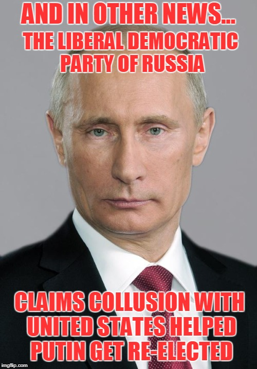Well Since You're Putin it THAT Way... | AND IN OTHER NEWS... THE LIBERAL DEMOCRATIC PARTY OF RUSSIA CLAIMS COLLUSION WITH UNITED STATES HELPED PUTIN GET RE-ELECTED | image tagged in putin,russian collusion | made w/ Imgflip meme maker