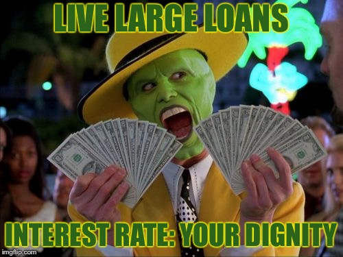 Money Money Meme | LIVE LARGE LOANS INTEREST RATE: YOUR DIGNITY | image tagged in memes,money money | made w/ Imgflip meme maker