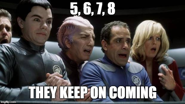 galaxy quest | 5, 6, 7, 8 THEY KEEP ON COMING | image tagged in galaxy quest | made w/ Imgflip meme maker
