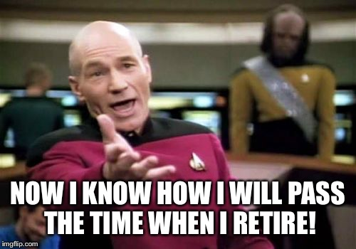 Picard Wtf Meme | NOW I KNOW HOW I WILL PASS THE TIME WHEN I RETIRE! | image tagged in memes,picard wtf | made w/ Imgflip meme maker