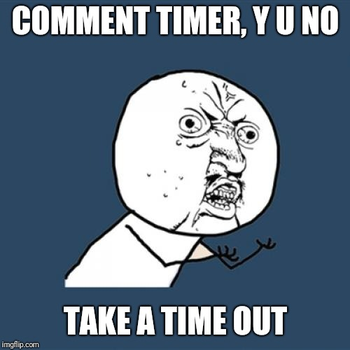 Y U No Meme | COMMENT TIMER, Y U NO TAKE A TIME OUT | image tagged in memes,y u no | made w/ Imgflip meme maker