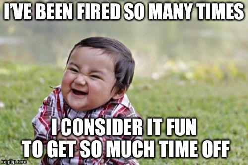 Evil Toddler Meme | I'VE BEEN FIRED SO MANY TIMES I CONSIDER IT FUN TO GET SO MUCH TIME OFF | image tagged in memes,evil toddler | made w/ Imgflip meme maker