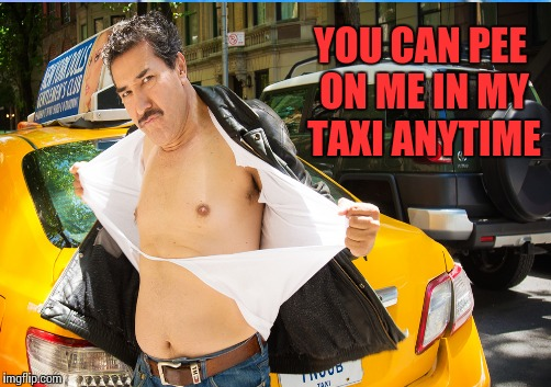 YOU CAN PEE ON ME IN MY TAXI ANYTIME | made w/ Imgflip meme maker