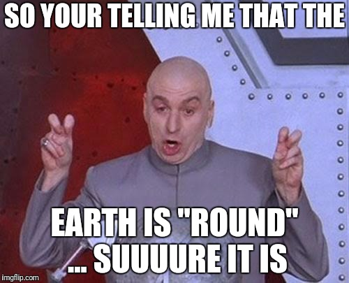 "Dr Evil Laser Meme | SO YOUR TELLING ME THAT THE EARTH IS ""ROUND"" ... SUUUURE IT IS 