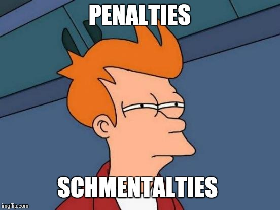 Futurama Fry Meme | PENALTIES SCHMENTALTIES | image tagged in memes,futurama fry | made w/ Imgflip meme maker