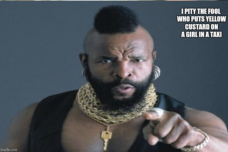 I PITY THE FOOL WHO PUTS YELLOW CUSTARD ON A GIRL IN A TAXI | made w/ Imgflip meme maker
