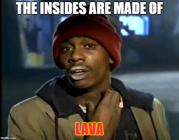 Y'all Got Any More Of That Meme | THE INSIDES ARE MADE OF LAVA | image tagged in memes,y'all got any more of that | made w/ Imgflip meme maker