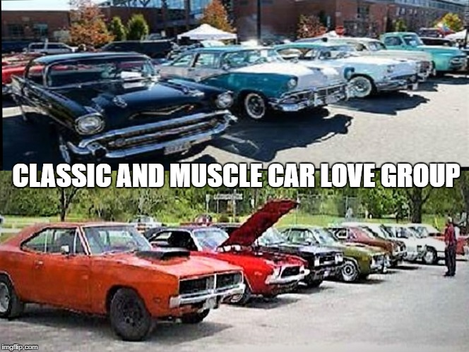 Classic and Muscle Car Love Group | CLASSIC AND MUSCLE CAR LOVE GROUP | image tagged in cars,car meme | made w/ Imgflip meme maker
