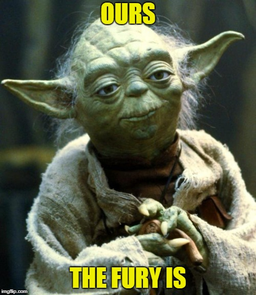 Star Wars Yoda Meme | OURS THE FURY IS | image tagged in memes,star wars yoda | made w/ Imgflip meme maker