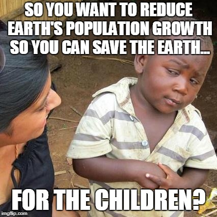 Whose Children? | SO YOU WANT TO REDUCE EARTH'S POPULATION GROWTH SO YOU CAN SAVE THE EARTH... FOR THE CHILDREN? | image tagged in memes,third world skeptical kid | made w/ Imgflip meme maker