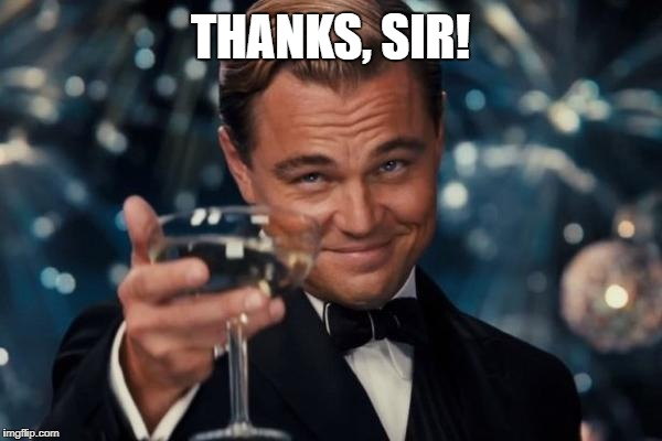 Leonardo Dicaprio Cheers Meme | THANKS, SIR! | image tagged in memes,leonardo dicaprio cheers | made w/ Imgflip meme maker