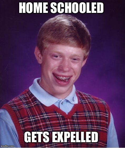 Bad Luck Brian Meme | HOME SCHOOLED GETS EXPELLED | image tagged in memes,bad luck brian | made w/ Imgflip meme maker