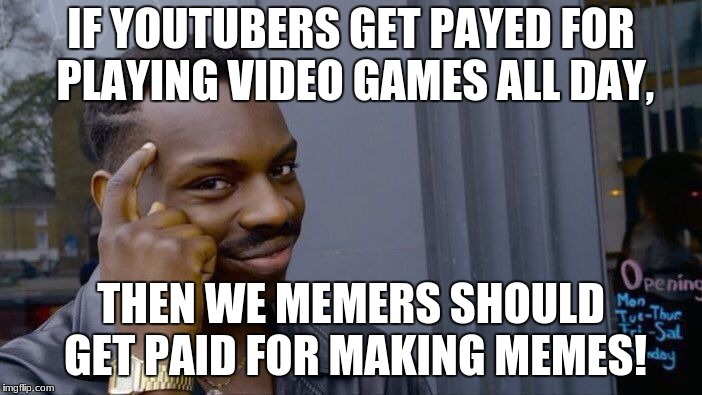 Roll Safe Think About It Meme | IF YOUTUBERS GET PAYED FOR PLAYING VIDEO GAMES ALL DAY, THEN WE MEMERS SHOULD GET PAID FOR MAKING MEMES! | image tagged in memes,roll safe think about it,oh lol just saw that i spelled paid payed xd | made w/ Imgflip meme maker
