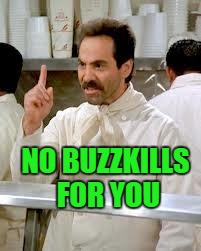NO BUZZKILLS FOR YOU | made w/ Imgflip meme maker