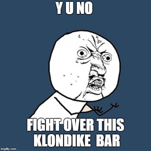 What would you do for a klondike bar?  | Y U NO FIGHT OVER THIS KLONDIKE  BAR | image tagged in memes,y u no,funny | made w/ Imgflip meme maker