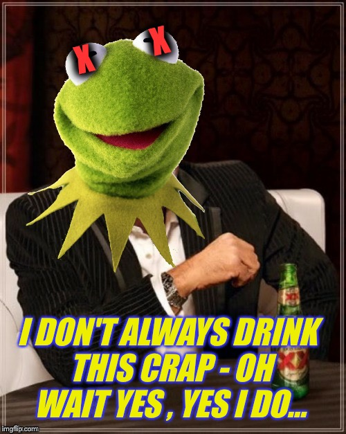 X          X I DON'T ALWAYS DRINK THIS CRAP - OH WAIT YES , YES I DO... | made w/ Imgflip meme maker