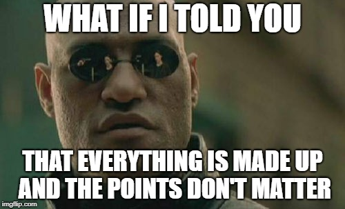 Matrix Morpheus Meme | WHAT IF I TOLD YOU THAT EVERYTHING IS MADE UP AND THE POINTS DON'T MATTER | image tagged in memes,matrix morpheus | made w/ Imgflip meme maker