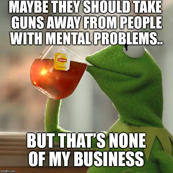 Maybe they should take away guns from people with mental Problems... | MAYBE THEY SHOULD TAKE GUNS AWAY FROM PEOPLE WITH MENTAL PROBLEMS.. BUT THAT'S NONE OF MY BUSINESS | image tagged in memes,but thats none of my business,kermit the frog,maybe they should take away guns from people | made w/ Imgflip meme maker