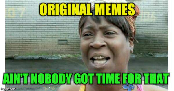 ORIGINAL MEMES AIN'T NOBODY GOT TIME FOR THAT | made w/ Imgflip meme maker