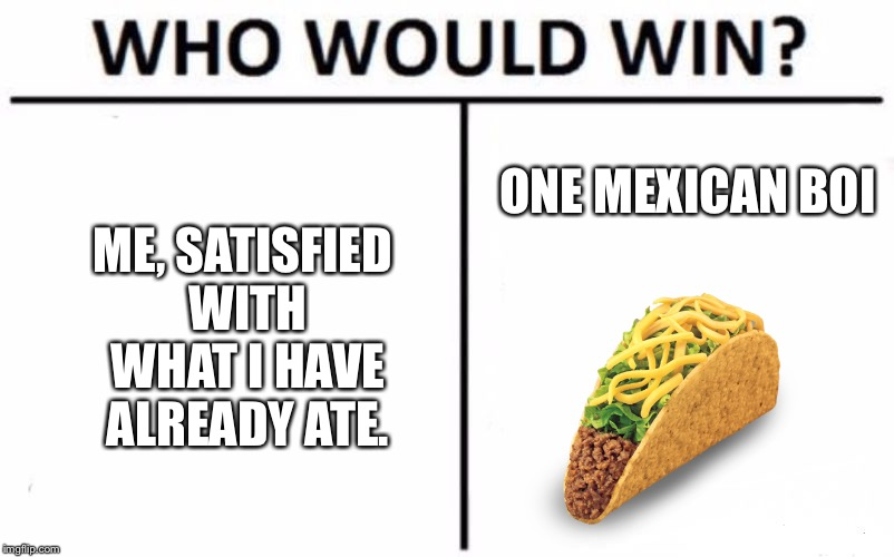 Who Would Win? Meme | ME, SATISFIED WITH WHAT I HAVE ALREADY ATE. ONE MEXICAN BOI | image tagged in memes,who would win | made w/ Imgflip meme maker