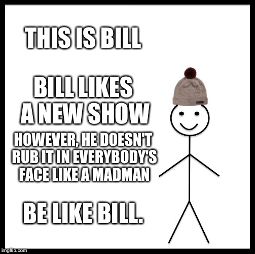 Be Like Bill | THIS IS BILL BILL LIKES A NEW SHOW HOWEVER, HE DOESN'T RUB IT IN EVERYBODY'S FACE LIKE A MADMAN BE LIKE BILL. | image tagged in memes,be like bill,stranger things,tv,tv show,hype | made w/ Imgflip meme maker