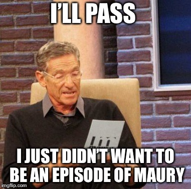 Maury Lie Detector Meme | I'LL PASS I JUST DIDN'T WANT TO BE AN EPISODE OF MAURY | image tagged in memes,maury lie detector | made w/ Imgflip meme maker