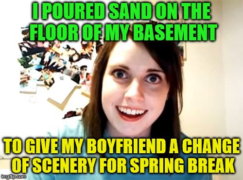Aren't all boyfriends locked in the basement? | I POURED SAND ON THE FLOOR OF MY BASEMENT TO GIVE MY BOYFRIEND A CHANGE OF SCENERY FOR SPRING BREAK | image tagged in memes,overly attached girlfriend,spring break,basement | made w/ Imgflip meme maker