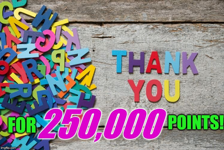 Couldn't have done it without all you fantastic Imgflippers! | FOR 250,000 POINTS! | image tagged in thank you,250k points,imgflip points | made w/ Imgflip meme maker