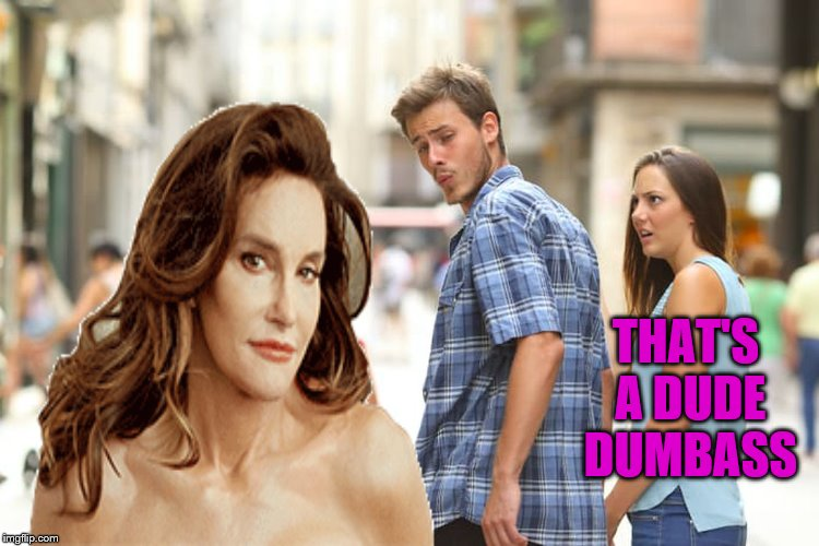 ooops, my bad | THAT'S A DUDE DUMBASS | image tagged in memes,caitlyn jenner | made w/ Imgflip meme maker