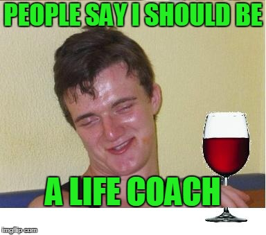 PEOPLE SAY I SHOULD BE A LIFE COACH | made w/ Imgflip meme maker