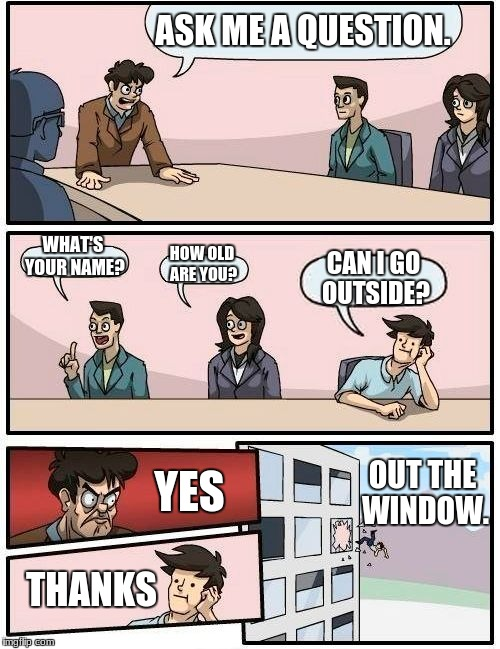 Boardroom Meeting Suggestion Meme | ASK ME A QUESTION. WHAT'S YOUR NAME? HOW OLD ARE YOU? CAN I GO OUTSIDE? YES THANKS OUT THE WINDOW. | image tagged in memes,boardroom meeting suggestion | made w/ Imgflip meme maker