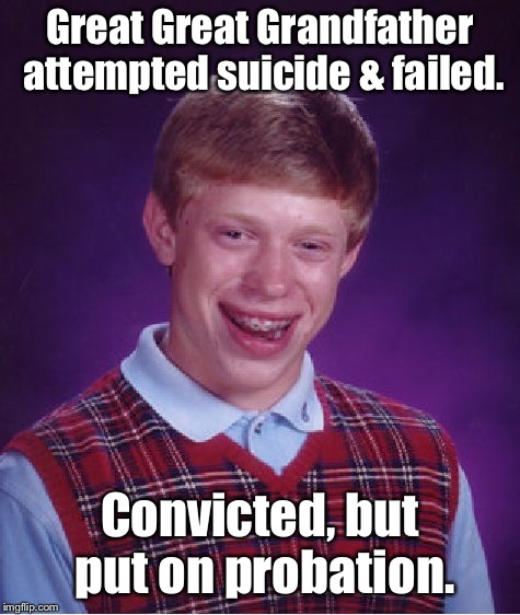 Bad Luck Brian Meme | Great Great Grandfather attempted suicide & failed. Convicted, but put on probation. | image tagged in memes,bad luck brian | made w/ Imgflip meme maker