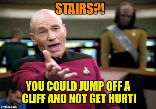 Picard Wtf Meme | STAIRS?! YOU COULD JUMP OFF A CLIFF AND NOT GET HURT! | image tagged in memes,picard wtf | made w/ Imgflip meme maker