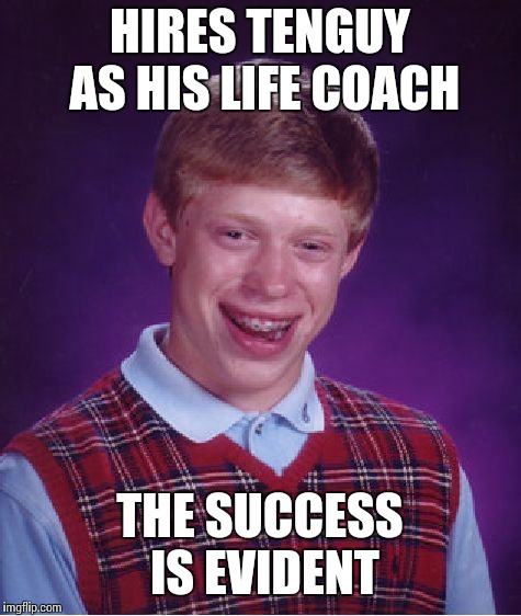 Bad Luck Brian Meme | HIRES TENGUY AS HIS LIFE COACH THE SUCCESS IS EVIDENT | image tagged in memes,bad luck brian | made w/ Imgflip meme maker