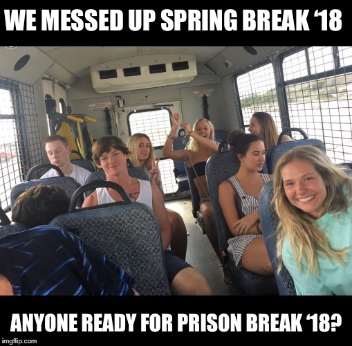 Transfer students to Skool of Hard Knocks | WE MESSED UP SPRING BREAK '18 ANYONE READY FOR PRISON BREAK '18? | image tagged in memes,spring break,arrested,school of hard knocks,idiots | made w/ Imgflip meme maker