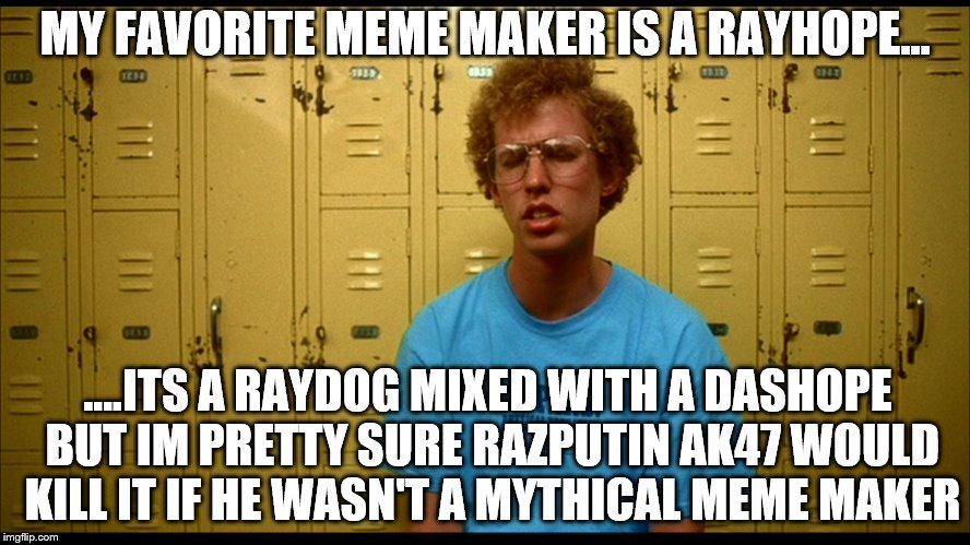 If Raydog teams up with Dashhopes to fight team AK47 | MY FAVORITE MEME MAKER IS A RAYHOPE... ....ITS A RAYDOG MIXED WITH A DASHOPE BUT IM PRETTY SURE RAZPUTIN AK47 WOULD KILL IT IF HE WASN'T A M | image tagged in napolean dynamite | made w/ Imgflip meme maker