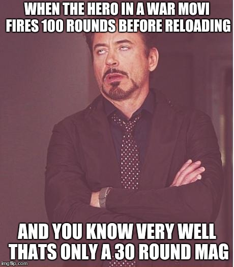 Face You Make Robert Downey Jr Meme | WHEN THE HERO IN A WAR MOVI FIRES 100 ROUNDS BEFORE RELOADING AND YOU KNOW VERY WELL THATS ONLY A 30 ROUND MAG | image tagged in memes,face you make robert downey jr | made w/ Imgflip meme maker