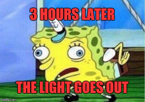 Mocking Spongebob Meme | 3 HOURS LATER THE LIGHT GOES OUT | image tagged in memes,mocking spongebob | made w/ Imgflip meme maker