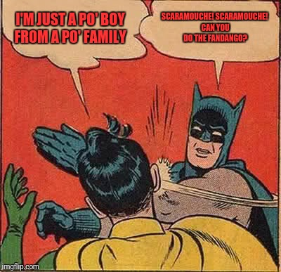 Batman Slapping Robin Meme | I'M JUST A PO' BOY FROM A PO' FAMILY SCARAMOUCHE! SCARAMOUCHE! CAN YOU DO THE FANDANGO? | image tagged in memes,batman slapping robin | made w/ Imgflip meme maker
