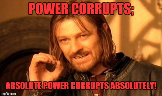 One Does Not Simply Meme | POWER CORRUPTS; ABSOLUTE POWER CORRUPTS ABSOLUTELY! | image tagged in memes,one does not simply | made w/ Imgflip meme maker