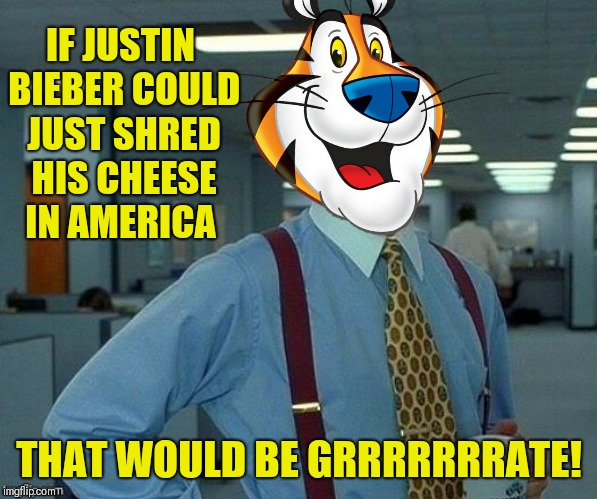 IF JUSTIN BIEBER COULD JUST SHRED HIS CHEESE IN AMERICA THAT WOULD BE GRRRRRRRATE! | made w/ Imgflip meme maker