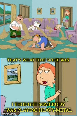 What it that terrible sound? | THAT'S WHAT THAT NOISE WAS I THOUGHT SOMEBODY WAS PLAYING HEAVY-METAL | image tagged in family guy puke,heavy metal,noise,family guy,vomit,music | made w/ Imgflip meme maker