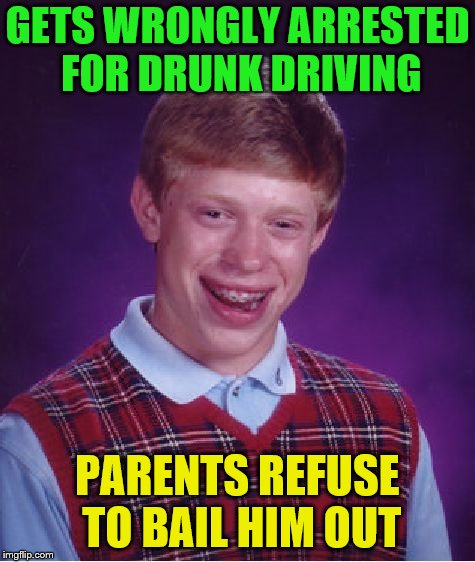 Bad Luck Brian Meme | GETS WRONGLY ARRESTED FOR DRUNK DRIVING PARENTS REFUSE TO BAIL HIM OUT | image tagged in memes,bad luck brian | made w/ Imgflip meme maker