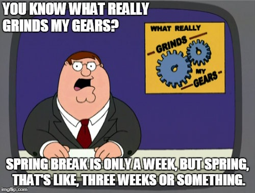 Peter Griffin News Meme | YOU KNOW WHAT REALLY GRINDS MY GEARS? SPRING BREAK IS ONLY A WEEK, BUT SPRING, THAT'S LIKE, THREE WEEKS OR SOMETHING. | image tagged in memes,peter griffin news | made w/ Imgflip meme maker