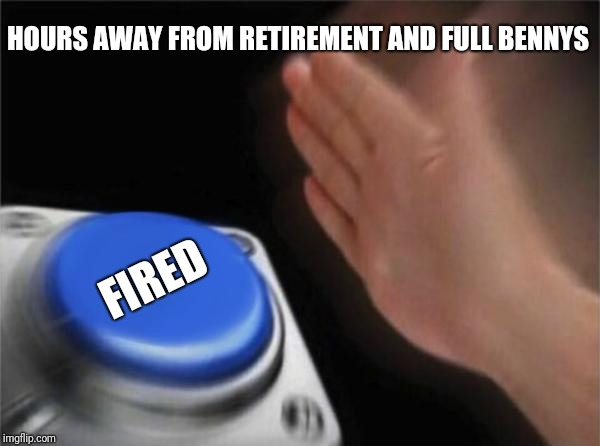 Blank Nut Button Meme | HOURS AWAY FROM RETIREMENT AND FULL BENNYS FIRED | image tagged in memes,blank nut button | made w/ Imgflip meme maker