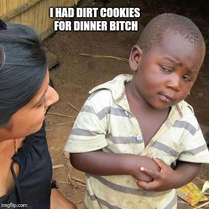 Third World Skeptical Kid Meme | I HAD DIRT COOKIES FOR DINNER B**CH | image tagged in memes,third world skeptical kid | made w/ Imgflip meme maker