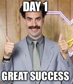 borat | DAY 1 GREAT SUCCESS | image tagged in borat | made w/ Imgflip meme maker